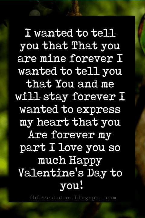 Valentines Day Wishes, I wanted to tell you that That you are mine forever I wanted to tell you that You and me will stay forever I wanted to express my heart that you Are forever my part I love you so much Happy Valentine's Day to you!