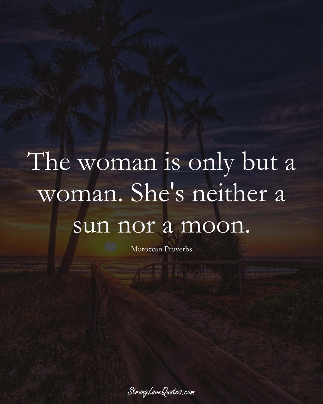 The woman is only but a woman. She's neither a sun nor a moon. (Moroccan Sayings);  #AfricanSayings