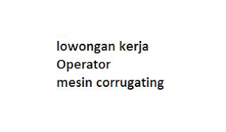 lowongan kerja Operator mesin corrugating