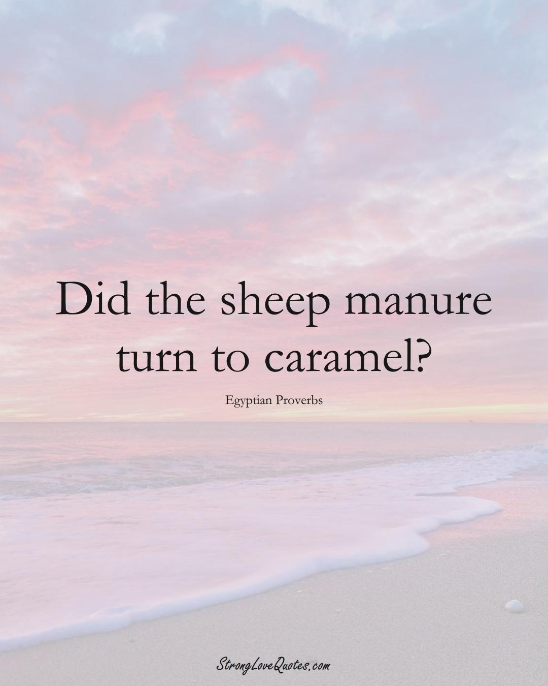 Did the sheep manure turn to caramel? (Egyptian Sayings);  #MiddleEasternSayings
