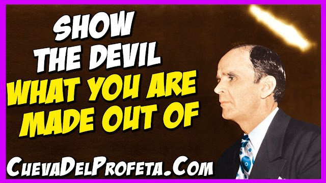 Show the devil what you are made out of - William Marrion Branham Quotes