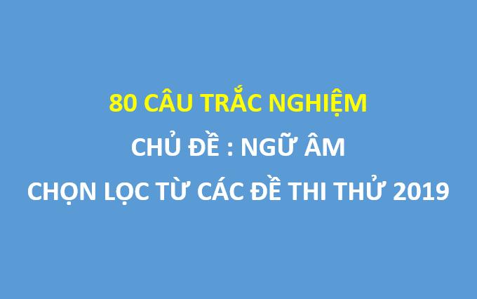 80 câu trắc nghiệm ngữ âm tiếng anh chọn lọc từ các đề thi thử 2019