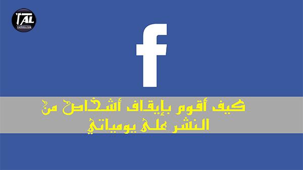 كيف أقوم بإيقاف أشخاص من النشر على يومياتي في الفيسبوك