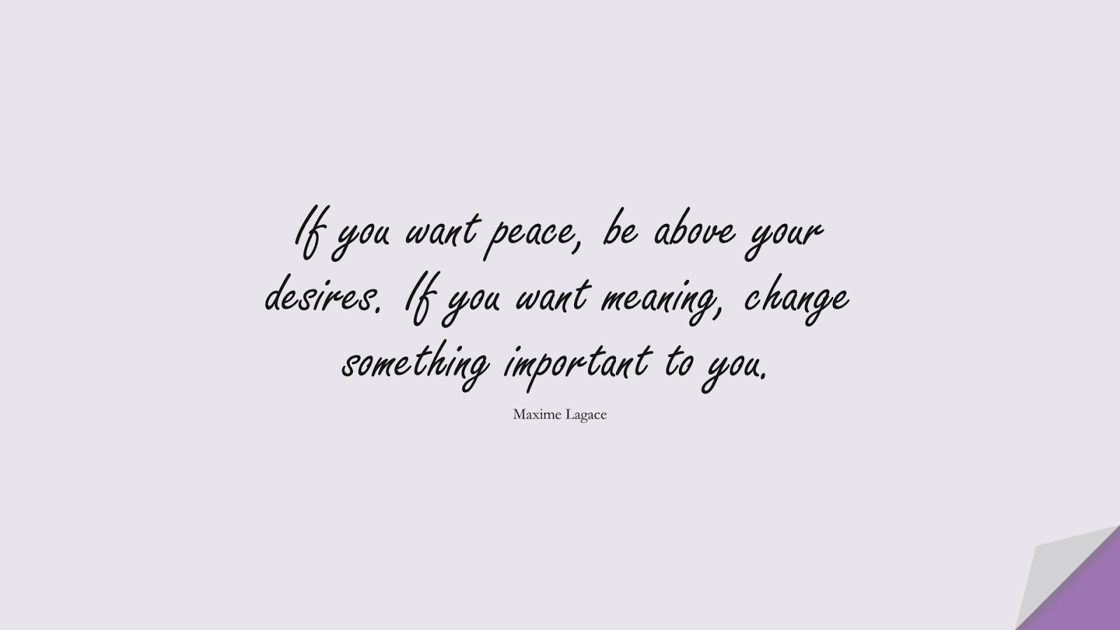 If you want peace, be above your desires. If you want meaning, change something important to you. (Maxime Lagace);  #ChangeQuotes