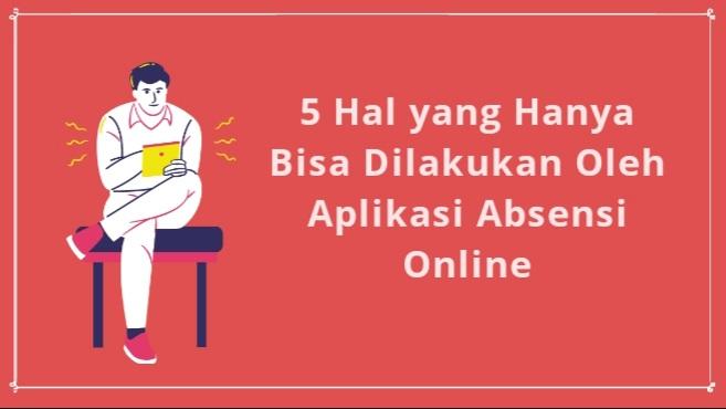 5 Hal yang Hanya Bisa Dilakukan Oleh Aplikasi Absensi Online