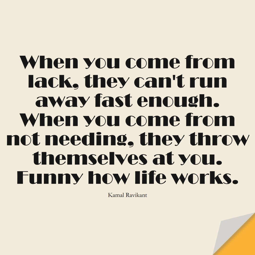 When you come from lack, they can't run away fast enough. When you come from not needing, they throw themselves at you. Funny how life works. (Kamal Ravikant);  #LoveYourselfQuotes