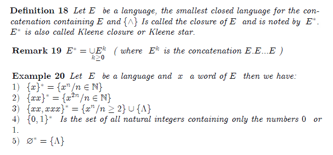 \begin{definition} Let\ $E$ \ be a language, the smallest closed language for the concatenation containing $E$ and $\{\wedge \}$ Is called the closure of $E$ \ and is noted by \ $E^{\ast }.$ $E^{\ast }$ is also called Kleene closure or Kleene star. \end{definition}  \begin{remark} $E^{\ast }=\underset{k\geq 0}{\cup E^{k}}$ \ ( where \ $E^{k}$ is the concatenation $E.E...E$ ) \end{remark}  \begin{example} Let \ $E$ \ be a language and\ $\ x$ \ a word of $E$ \ then we have:\newline $1)$ $\ \{x\}^{\ast }=\{x^{n}/n\in  %TCIMACRO{\U{2115} }% %BeginExpansion \mathbb{N} %EndExpansion \}$\newline $2)$ \ $\{xx\}^{\ast }=\{x^{2n}/n\in  %TCIMACRO{\U{2115} }% %BeginExpansion \mathbb{N} %EndExpansion \}$\newline $3)$ \ $\{xx,xxx\}^{\ast }=\{x^{n}/n\geq 2\}\cup \{\Lambda \}$\newline $4)$ \ $\{0,1\}^{\ast }$ \ Is the set of all natural integers containing only the numbers $0$ \ or \ $1.$\newline $5)$ \ $\varnothing ^{\ast }=\{\Lambda \}$ \end{example}