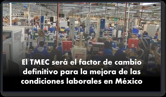 TMEC será el factor de cambio definitivo para la mejora de las condiciones laborales en México