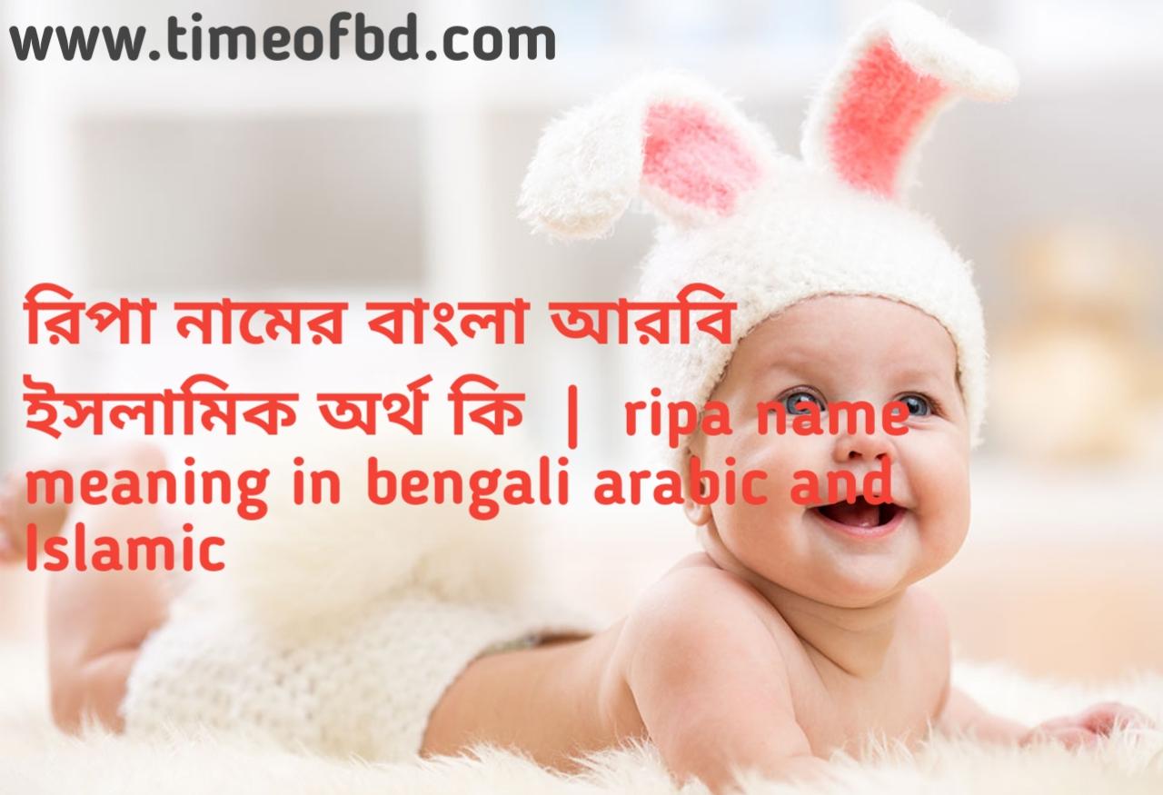 রিপা নামের অর্থ কী, রিপা নামের বাংলা অর্থ কি, রিপা নামের ইসলামিক অর্থ কি, ripa name meaning in bengali