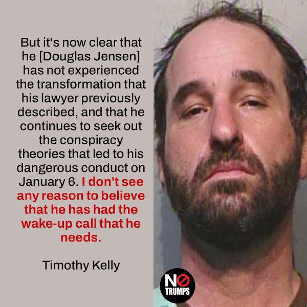 But it's now clear that he [Douglas Jensen] has not experienced the transformation that his lawyer previously described, and that he continues to seek out the conspiracy theories that led to his dangerous conduct on January 6. I don't see any reason to believe that he has had the wake-up call that he needs. — District Judge Timothy Kelly