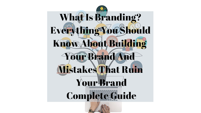 What Is Branding? Everything You Should Know About Building Your Brand And Mistakes That Ruin Your Brand Complete Guide