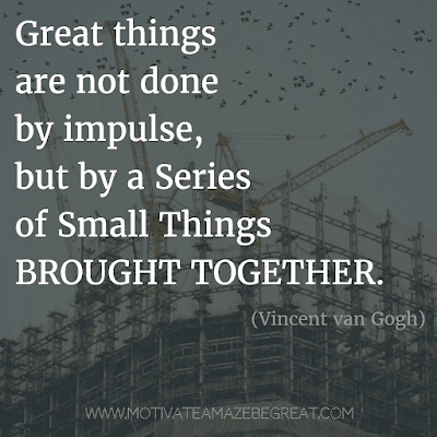 """Rare Success Quotes In Images To Inspire You: """"Great things are not done by impulse, but by a series of small things brought together."""" - Vincent van Gogh"""