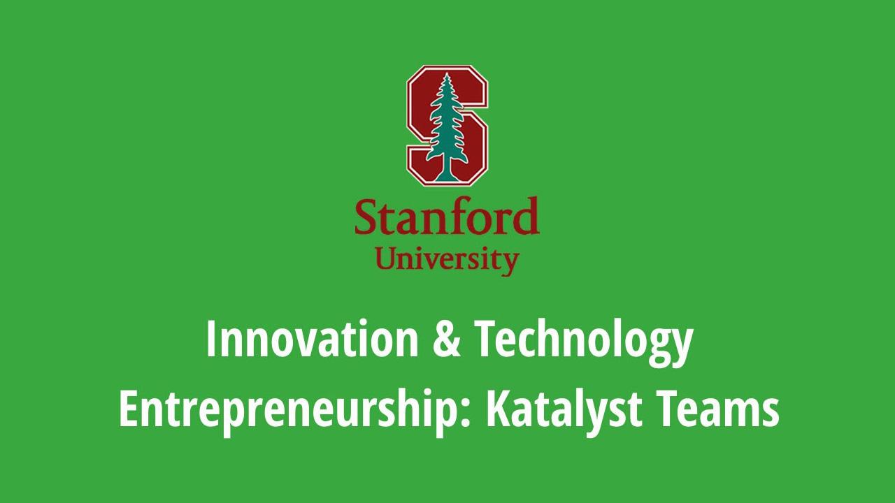 Stanford University Online. Innovation & Technology Entrepreneurship: Katalyst Teams