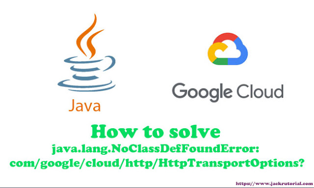 How to solve java.lang.NoClassDefFoundError: com/google/cloud/http/HttpTransportOptions?