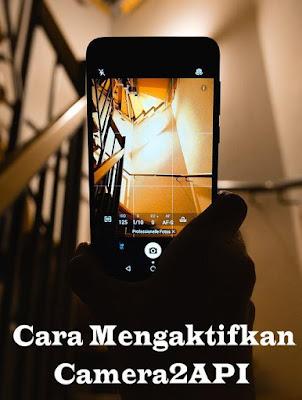 Cara Mengaktifkan Camera2API Untuk Mendapatkan Fitur DSLR di Android