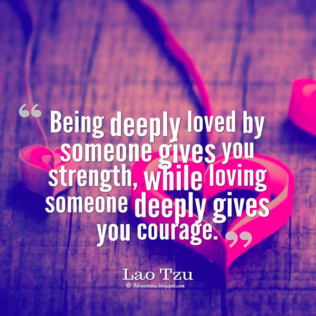 """Being deeply loved by someone gives you strength, while loving someone deeply gives you courage."" ? Lao-Tzu quotes about love"