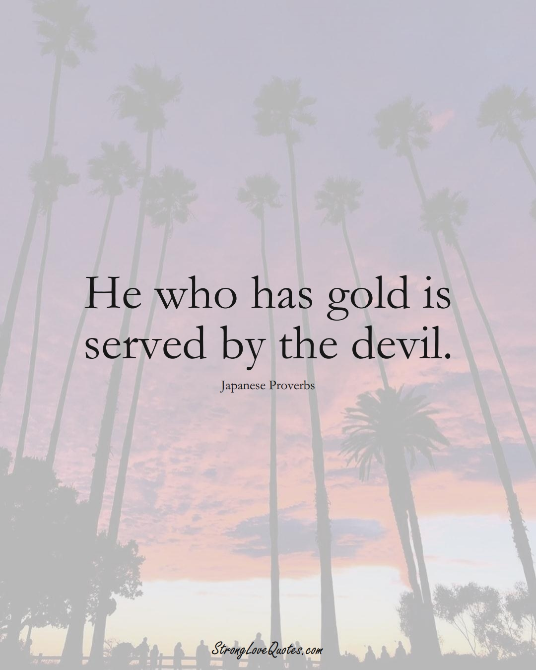 He who has gold is served by the devil. (Japanese Sayings);  #AsianSayings