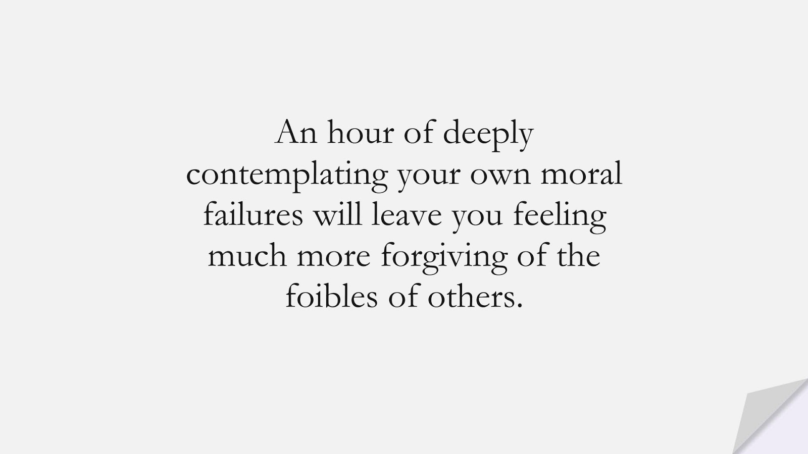 An hour of deeply contemplating your own moral failures will leave you feeling much more forgiving of the foibles of others.FALSE