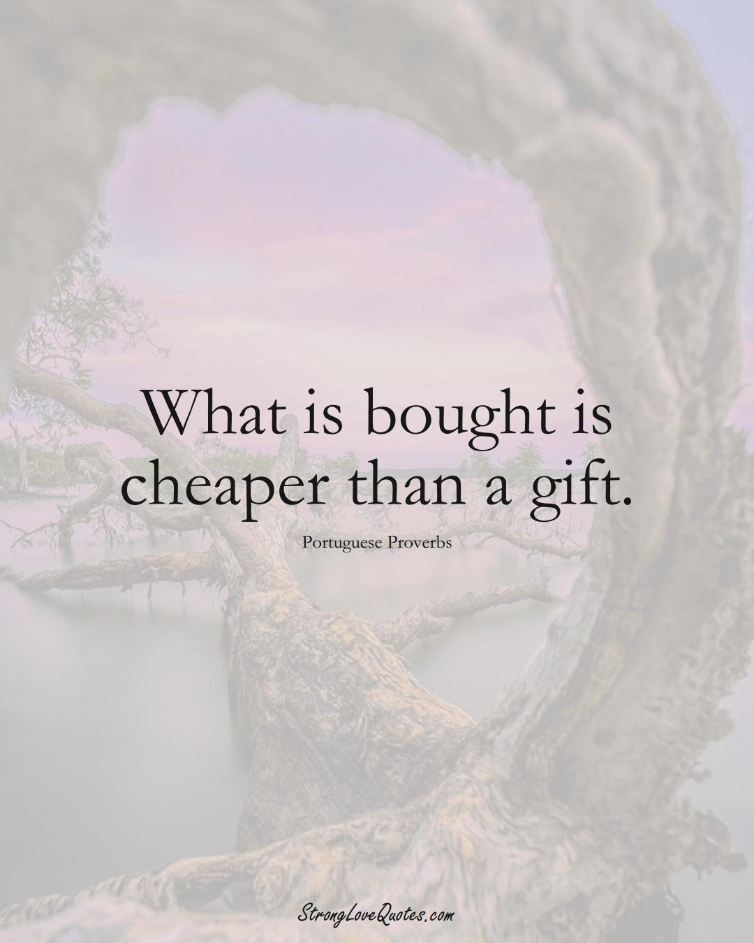 What is bought is cheaper than a gift. (Portuguese Sayings);  #EuropeanSayings