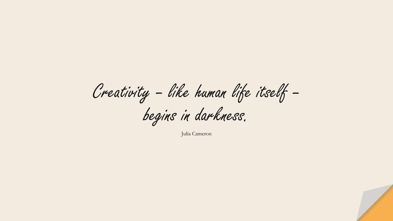 Creativity – like human life itself – begins in darkness. (Julia Cameron);  #ShortQuotes