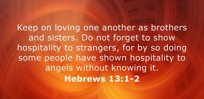 Keep on loving one another as brothers and sisters. Do not forget to show hospitality to strangers, for by so doing some people have shown hospitality to angels without knowing it.