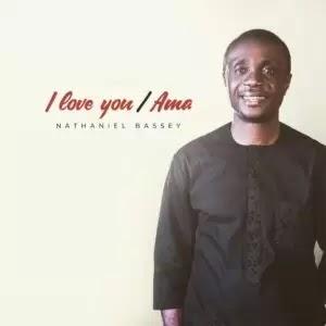 Nathaniel Bassey - I Love You / Ama