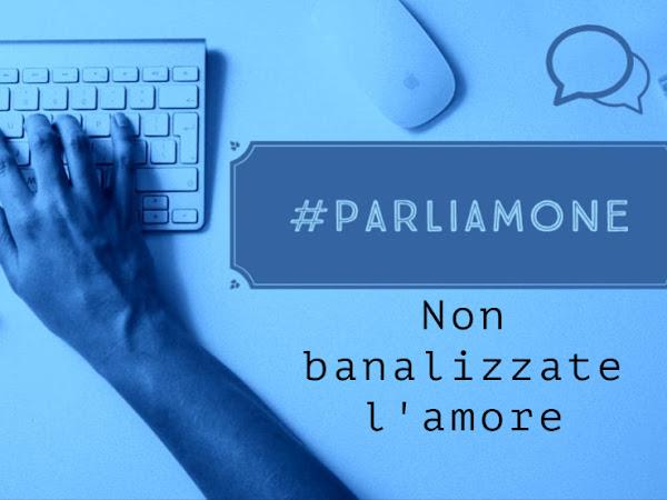 #parliamone - Non banalizzate l'amore