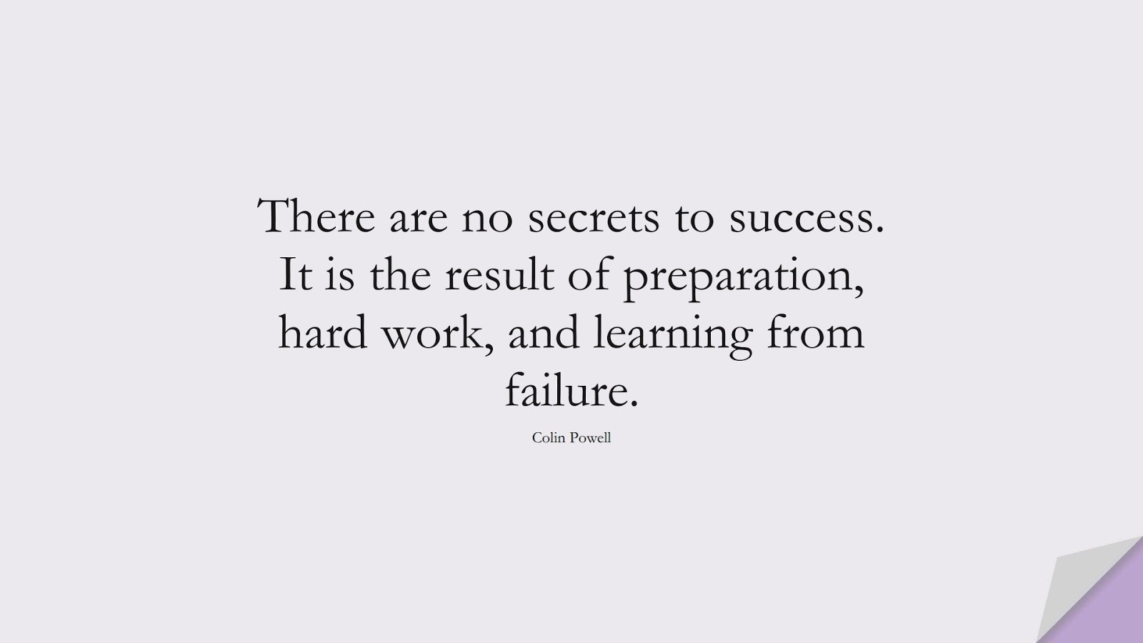 There are no secrets to success. It is the result of preparation, hard work, and learning from failure. (Colin Powell);  #HardWorkQuotes