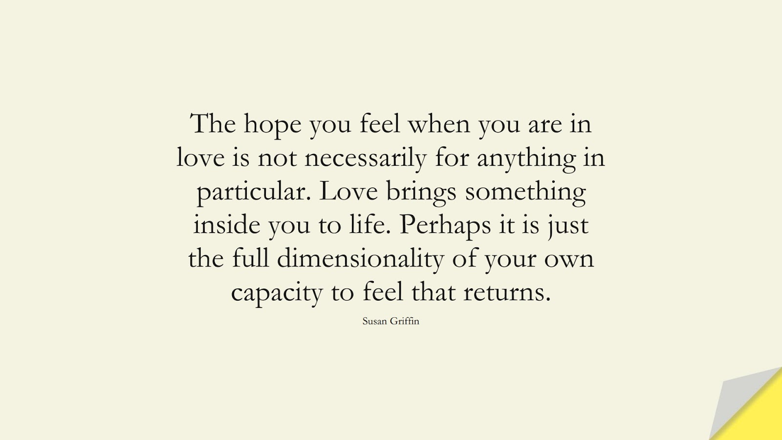 The hope you feel when you are in love is not necessarily for anything in particular. Love brings something inside you to life. Perhaps it is just the full dimensionality of your own capacity to feel that returns. (Susan Griffin);  #HopeQuotes