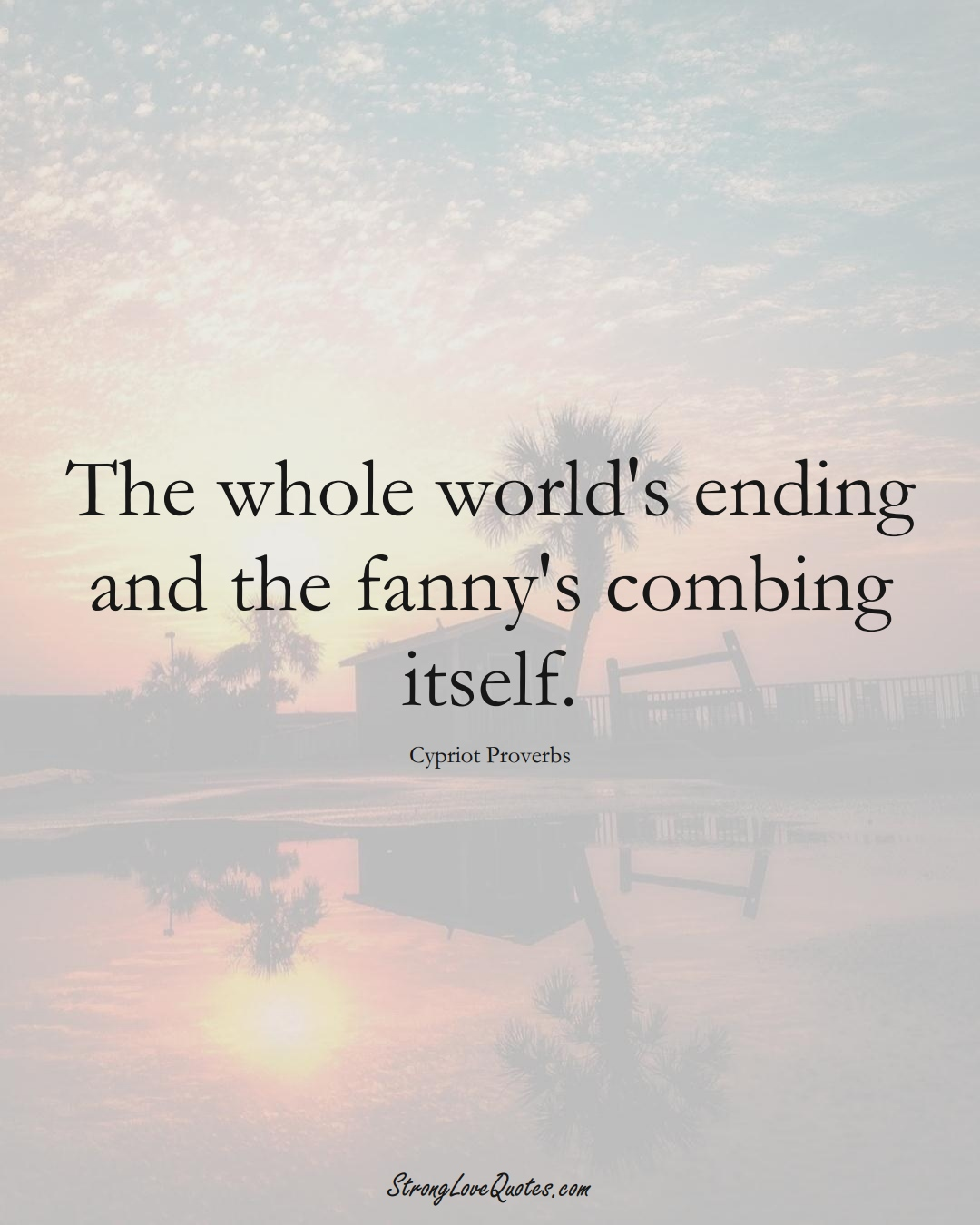 The whole world's ending and the fanny's combing itself. (Cypriot Sayings);  #MiddleEasternSayings