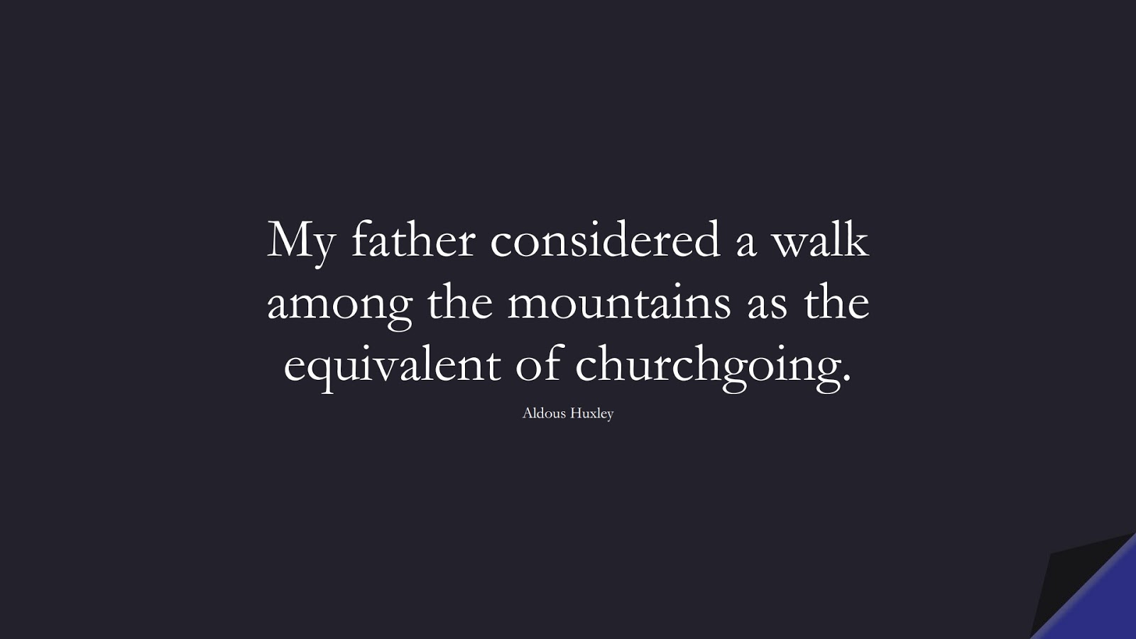 My father considered a walk among the mountains as the equivalent of churchgoing. (Aldous Huxley);  #HealthQuotes