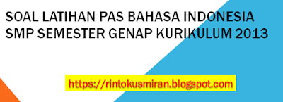 SOAL LATIHAN PAS BAHASA INDONESIA SMP SEMESTER GENAP KURIKULUM 2013