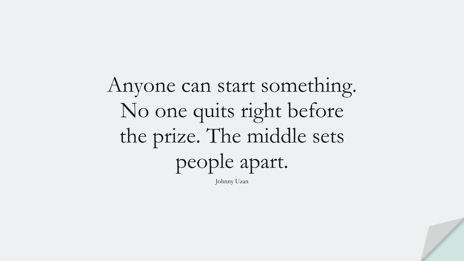 Anyone can start something. No one quits right before the prize. The middle sets people apart. (Johnny Uzan);  #NeverGiveUpQuotes