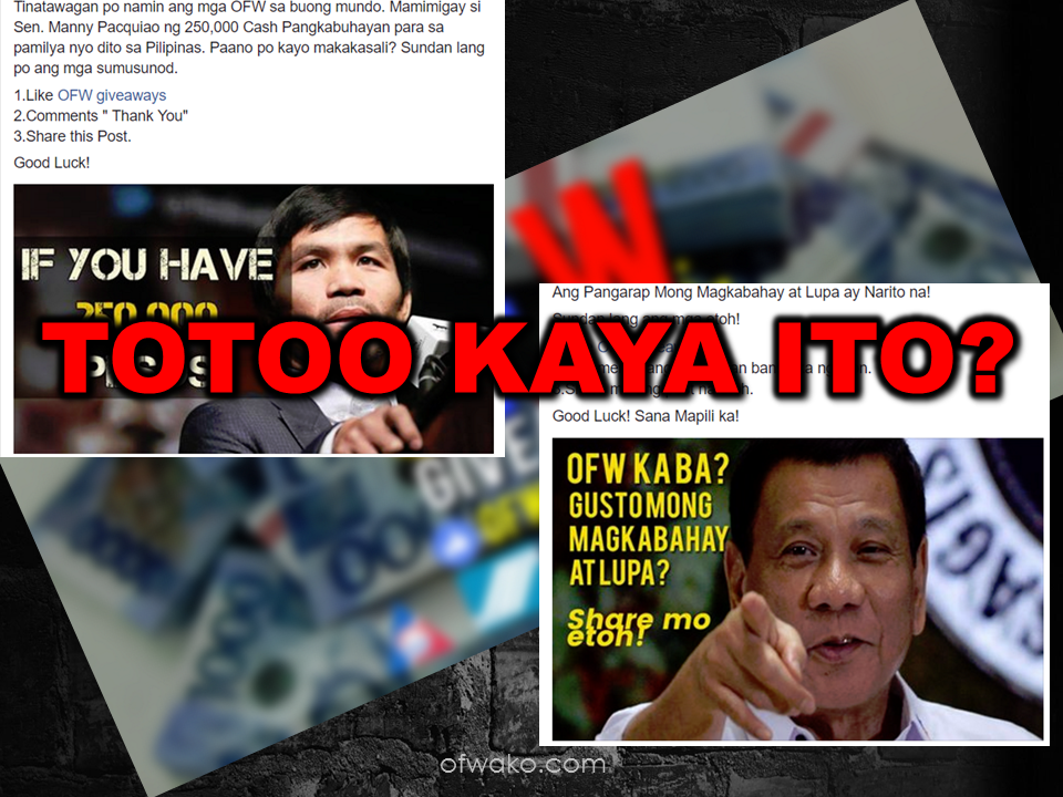 "A facebook page with a name ""OFW Giveaways"" are luring facebook users especially the OFWs to follow and like their page with a promise that they might win some ""too-good-to-be-true prizes"" just by sharing a facebook post. The most alarming thing is that they use popular personalities like Senator Manny Pacquiao and even President Rodrigo Duterte. Netizens are advised to be vigilant and observant not to believe everything that is posted in social media.   Satire sites are everywhere and there are no concrete rules or law that penalizes these kind of scammers. They are making attractive and catchy posts that will make you believe to be true but all along it is fake and are only made to acquire huge following and when their pages got their desired number of followers, they will sell it to the highest bidder. In short, they are making money out of people's ignorance or should we say, indolence. At first glance, they may seem legit by just looking at the post. But when you dig into it deeply, you will find some irregularities like no one replies when you sent them a message, no winners in spite of their so-called big promos.   LEARN HOW TO SPOT A FAKE NEWS OR POSTS HERE.    I tried checking the information provided in their ""about"" section and look what I've found out:    Now, why would you trust a page that is obviously doing it just for fun and the grammar is not even correct?   It's perfectly fine to verify the post first before sharing it and it won't harm anyone to check first if what you are reading is true. By just clicking and sharing the link of a satire or fake news, you ended up taking part of spreading fake information. Be cautious for the good of those around you and yourself as well.  RECOMMENDED  BEWARE OF SCAMMERS!  RELOCATING NAIA  THE HORROR AND TERROR OF BEING A HOUSEMAID IN SAUDI ARABIA  DUTERTE WARNING  NEW BAGGAGE RULES FOR DUBAI AIRPORT    HUGE FISH SIGHTINGS"