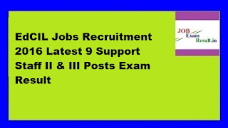 EdCIL Jobs Recruitment 2016 Latest 9 Support Staff II & III Posts Exam Result