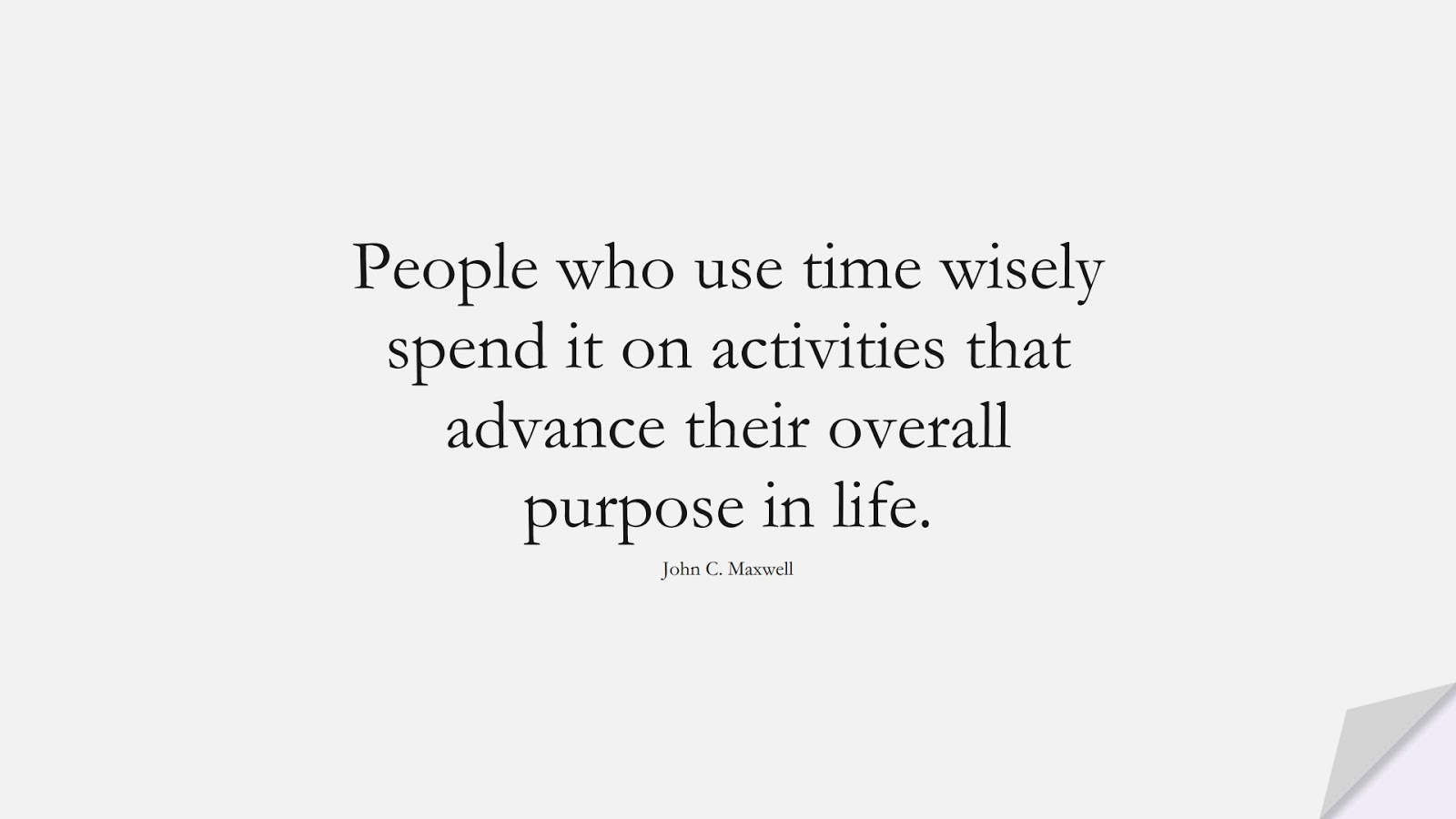 People who use time wisely spend it on activities that advance their overall purpose in life. (John C. Maxwell);  #InspirationalQuotes