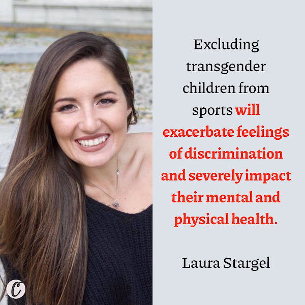 Excluding transgender children from sports will exacerbate feelings of discrimination and severely impact their mental and physical health. — Laura Stargel, daughter of Florida state Sen. Kelli Stargel