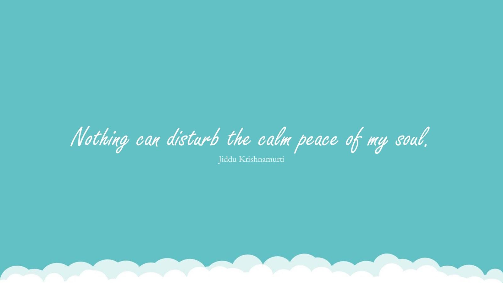 Nothing can disturb the calm peace of my soul. (Jiddu Krishnamurti);  #CalmQuotes