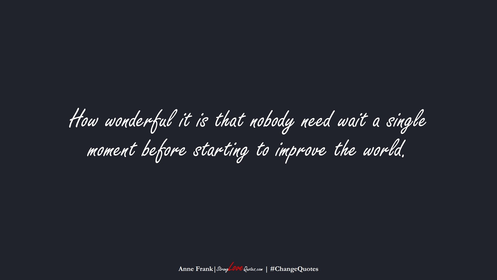 How wonderful it is that nobody need wait a single moment before starting to improve the world. (Anne Frank);  #ChangeQuotes