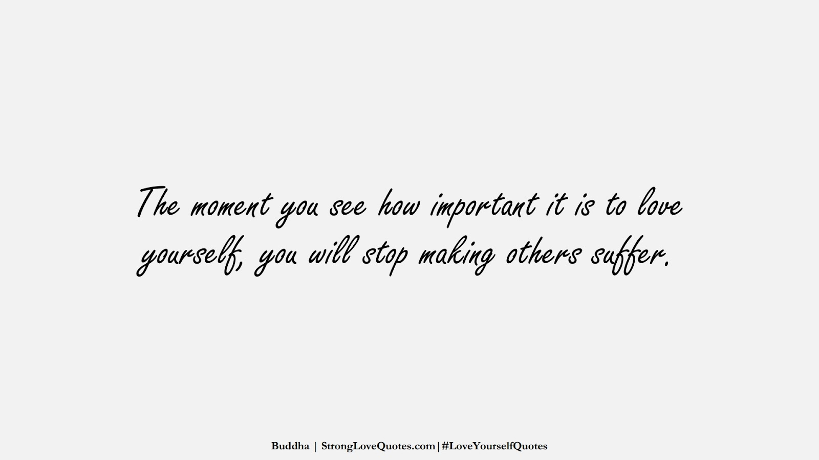 The moment you see how important it is to love yourself, you will stop making others suffer. (Buddha);  #LoveYourselfQuotes