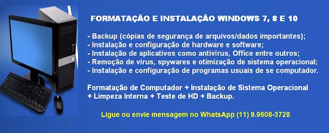 - Backup (cópias de segurança de arquivos/dados importantes);  - Instalação e configuração de hardware e software;  - Instalação de aplicativos como antivírus, Office entre outros;  - Remoção de vírus, spywares e otimização de sistema operacional;  - Instalação e configuração de programas usuais de se computador.  Formatação de Computador + Instalação de Sistema Operacional  + Limpeza Interna + Teste de HD + Backup.                        Ligue ou envie mensagem no WhatsApp (11) 9.9608-3728     Trabalho para entregar as melhores soluções, com alto padrão de qualidade e atendimento diferenciado, alcançando os melhores resultados para meus clientes.  Valdivino Sousa.   Analista de T.I     Contatos:   Fones: (11) 3229-9277  e cel. Whatsap:   9.9608-3728  E-mail: valdivinosousa.mat@gmail.com   Rua Brigadeiro Tobias, 247, Cj. 1219, Centro,  CEP 01032-000 São Paulo