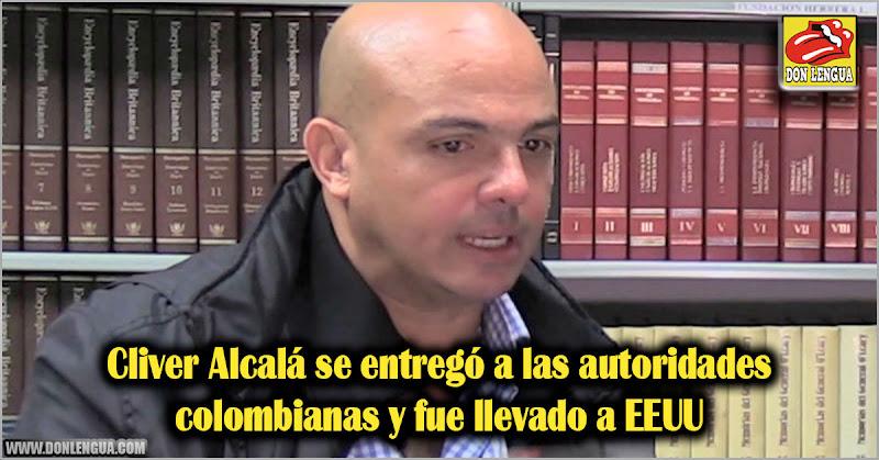 Cliver Alcalá se entregó a las autoridades colombianas y fue llevado a EEUU