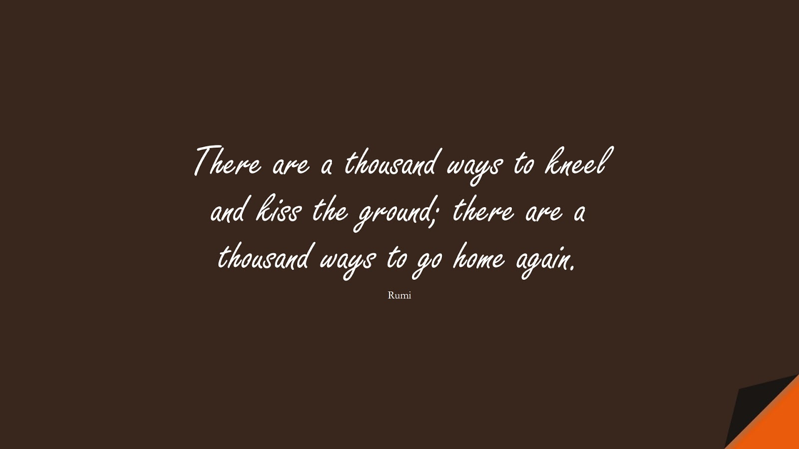There are a thousand ways to kneel and kiss the ground; there are a thousand ways to go home again. (Rumi);  #RumiQuotes