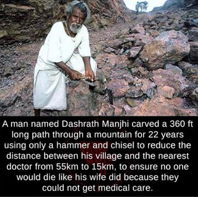 A man named Dashrath Manjhi carved a 360 ft long path through a mountain for 22 years using only a hammer and chisel to reduce the distance between his village and the nearest doctor from 55km to 15km, to ensure no one would die like his wife did because they could not get medical care.