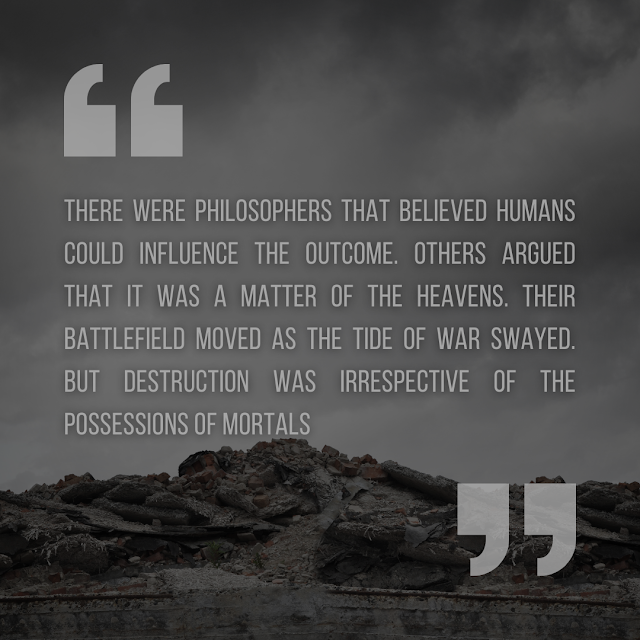 """Quotation from the 'Wrath of the Heavens' short story. """"There were philosophers that believed humans could influence the outcome. Others argued that it was a matter of the heavens. Their battlefield moved as the tide of war swayed. But destruction was irrespective of the possessions of mortals."""""""