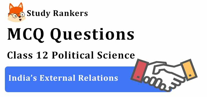MCQ Questions for Class 12 Political Science: Ch 4 India's External Relations