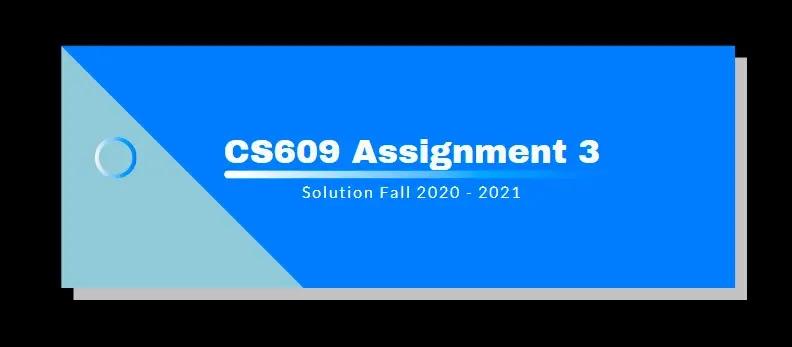 CS609 Assignment 3 Solution 2021