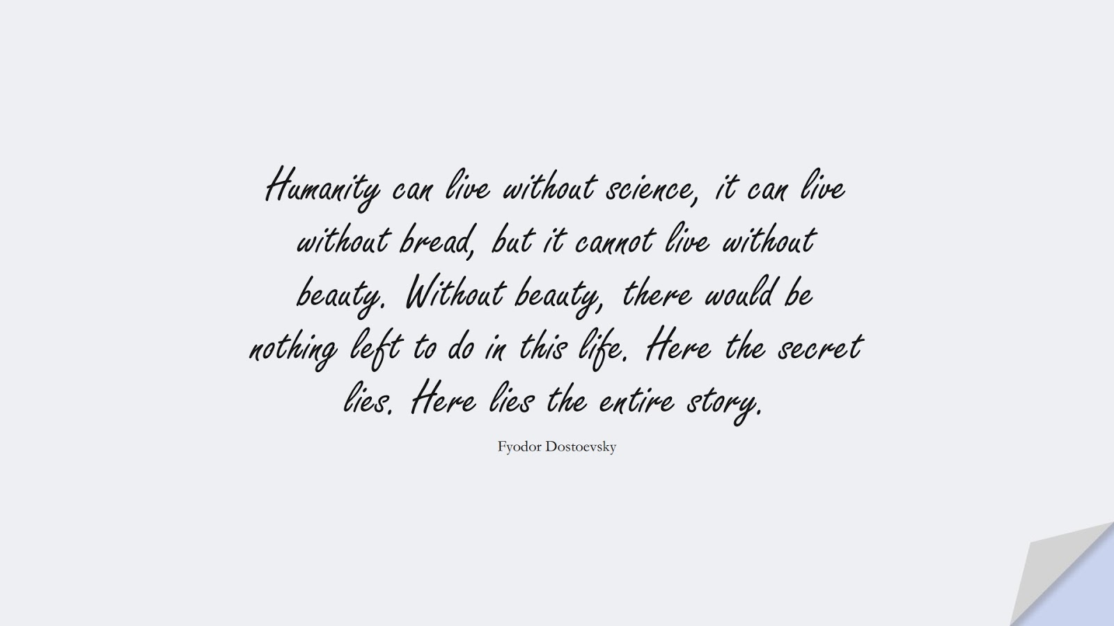 Humanity can live without science, it can live without bread, but it cannot live without beauty. Without beauty, there would be nothing left to do in this life. Here the secret lies. Here lies the entire story. (Fyodor Dostoevsky);  #HumanityQuotes