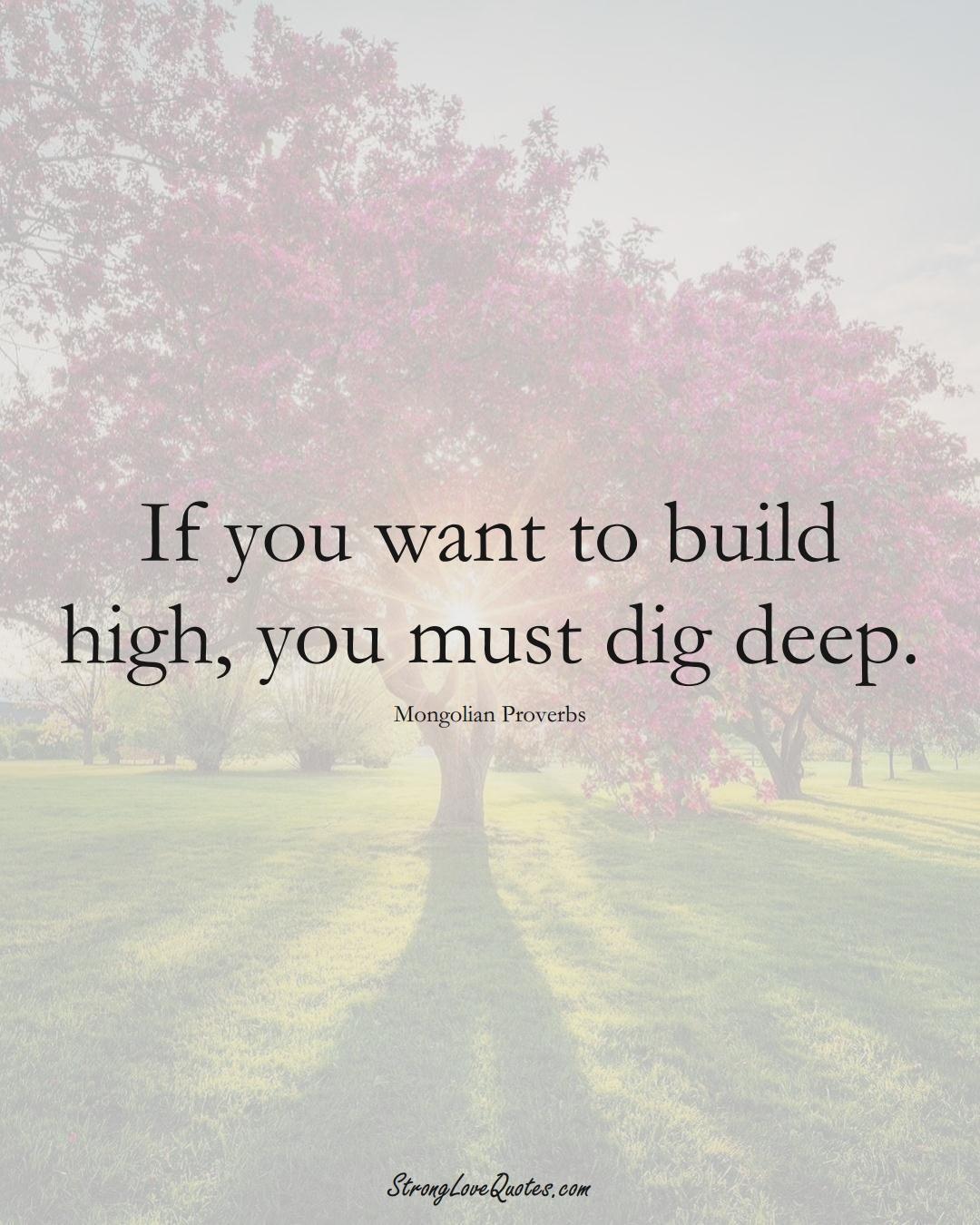 If you want to build high, you must dig deep. (Mongolian Sayings);  #AsianSayings