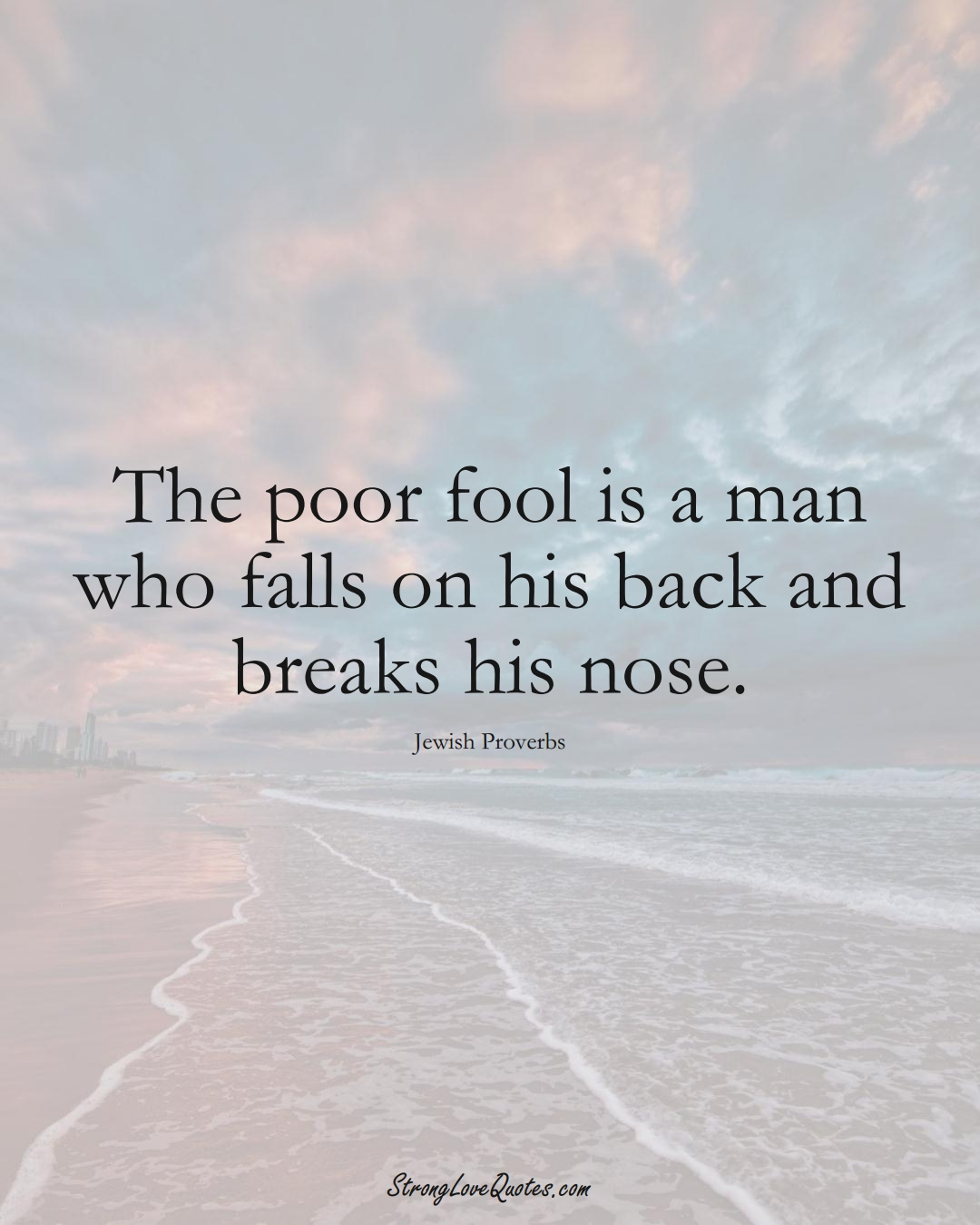 The poor fool is a man who falls on his back and breaks his nose. (Jewish Sayings);  #aVarietyofCulturesSayings